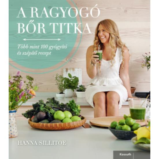 A RAGYOGÓ BŐR TITKA Több mint 100 gyógyító és szépítő recept - Hanna Sillitoe