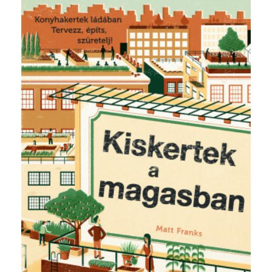 KISKERTEK A MAGASBAN - Konyhakertek ládában. Tervezz, építs, szüretelj! - Matt Franks